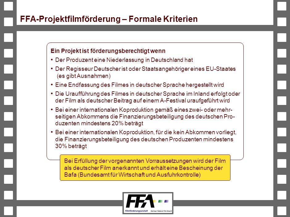 BVA-191326-489-VMS2-v6-he FFA-Projektfilmförderung – Formale Kriterien Ein Projekt ist förderungsberechtigt wenn Der Produzent eine Niederlassung in Deutschland hat Der Regisseur Deutscher ist oder Staatsangehöriger eines EU-Staates (es gibt Ausnahmen) Eine Endfassung des Filmes in deutscher Sprache hergestellt wird Die Uraufführung des Filmes in deutscher Sprache im Inland erfolgt oder der Film als deutscher Beitrag auf einem A-Festival uraufgeführt wird Bei einer internationalen Koproduktion gemäß eines zwei- oder mehr- seitigen Abkommens die Finanzierungsbeteiligung des deutschen Pro- duzenten mindestens 20% beträgt Bei einer internationalen Koproduktion, für die kein Abkommen vorliegt, die Finanzierungsbeteiligung des deutschen Produzenten mindestens 30% beträgt Bei Erfüllung der vorgenannten Vorraussetzungen wird der Film als deutscher Film anerkannt und erhält eine Bescheinung der Bafa (Bundesamt für Wirtschaft und Ausfuhrkontrolle)