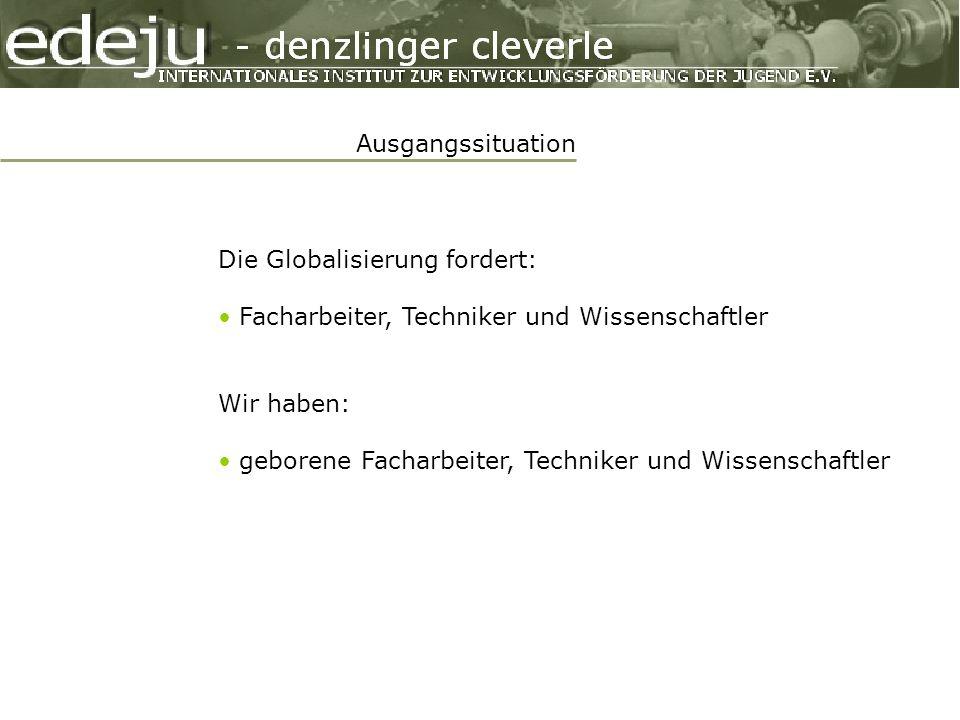 Ausgangssituation Die Globalisierung fordert: Facharbeiter, Techniker und Wissenschaftler Wir haben: geborene Facharbeiter, Techniker und Wissenschaftler