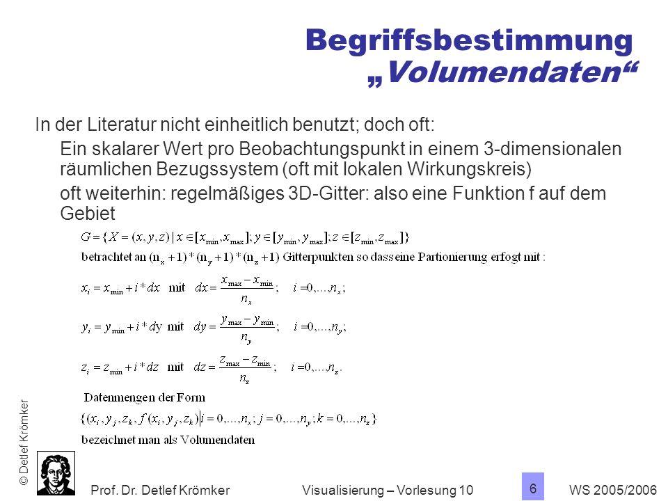 Prof. Dr. Detlef Krömker WS 2005/2006 6 Visualisierung – Vorlesung 10 BegriffsbestimmungVolumendaten In der Literatur nicht einheitlich benutzt; doch