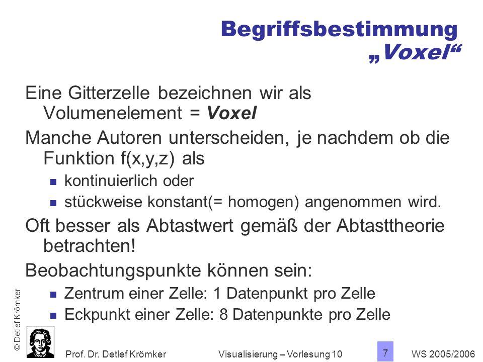 Prof. Dr. Detlef Krömker WS 2005/2006 7 Visualisierung – Vorlesung 10 BegriffsbestimmungVoxel Eine Gitterzelle bezeichnen wir als Volumenelement = Vox