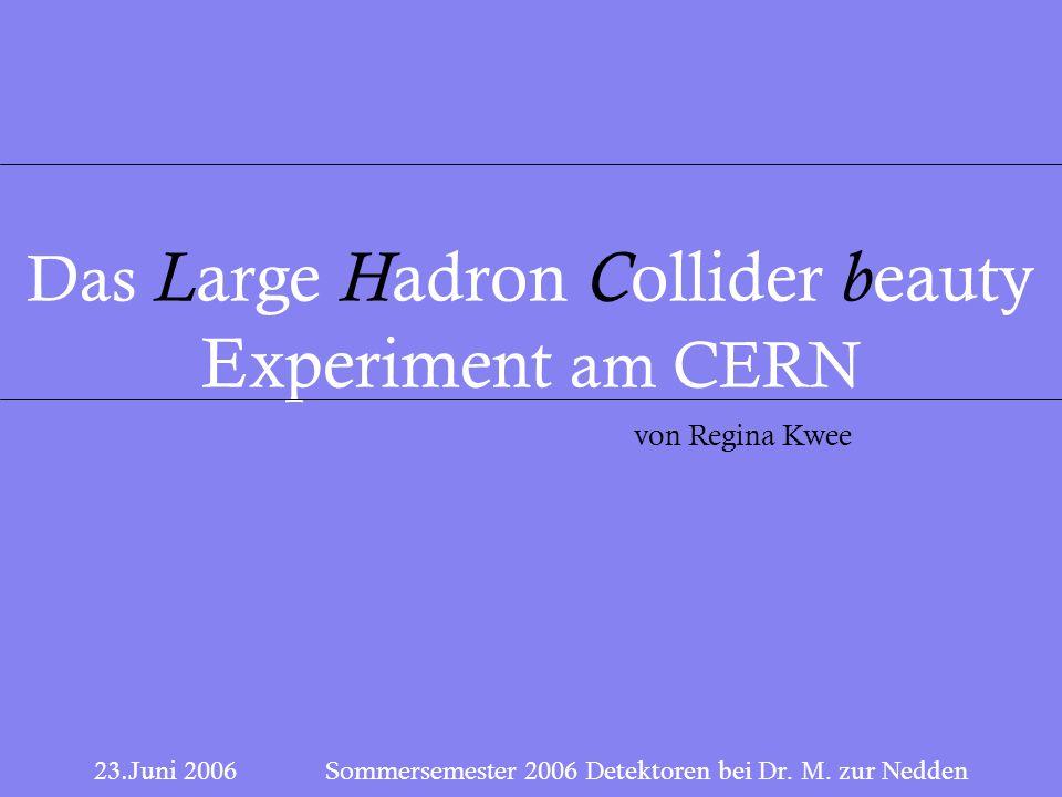 1 23.Juni 2006 Sommersemester 2006 Detektoren bei Dr. M. zur Nedden Das L arge H adron C ollider b eauty Experiment am CERN von Regina Kwee