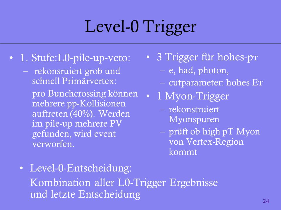24 Level-0 Trigger 1. Stufe:L0-pile-up-veto: – rekonsruiert grob und schnell Primärvertex: pro Bunchcrossing können mehrere pp-Kollisionen auftreten (