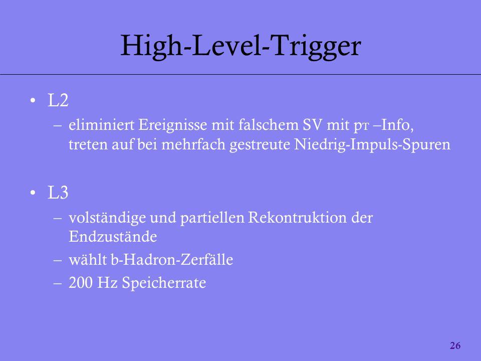 26 High-Level-Trigger L2 –eliminiert Ereignisse mit falschem SV mit p T –Info, treten auf bei mehrfach gestreute Niedrig-Impuls-Spuren L3 –volständige