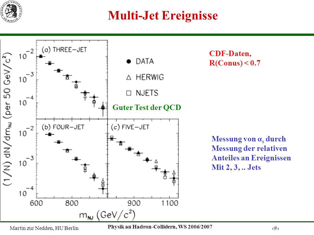 Martin zur Nedden, HU Berlin 13 Physik an Hadron-Collidern, WS 2006/2007 Multi-Jet Ereignisse CDF-Daten, R(Conus) < 0.7 Guter Test der QCD Messung von α s durch Messung der relativen Anteiles an Ereignissen Mit 2, 3,..