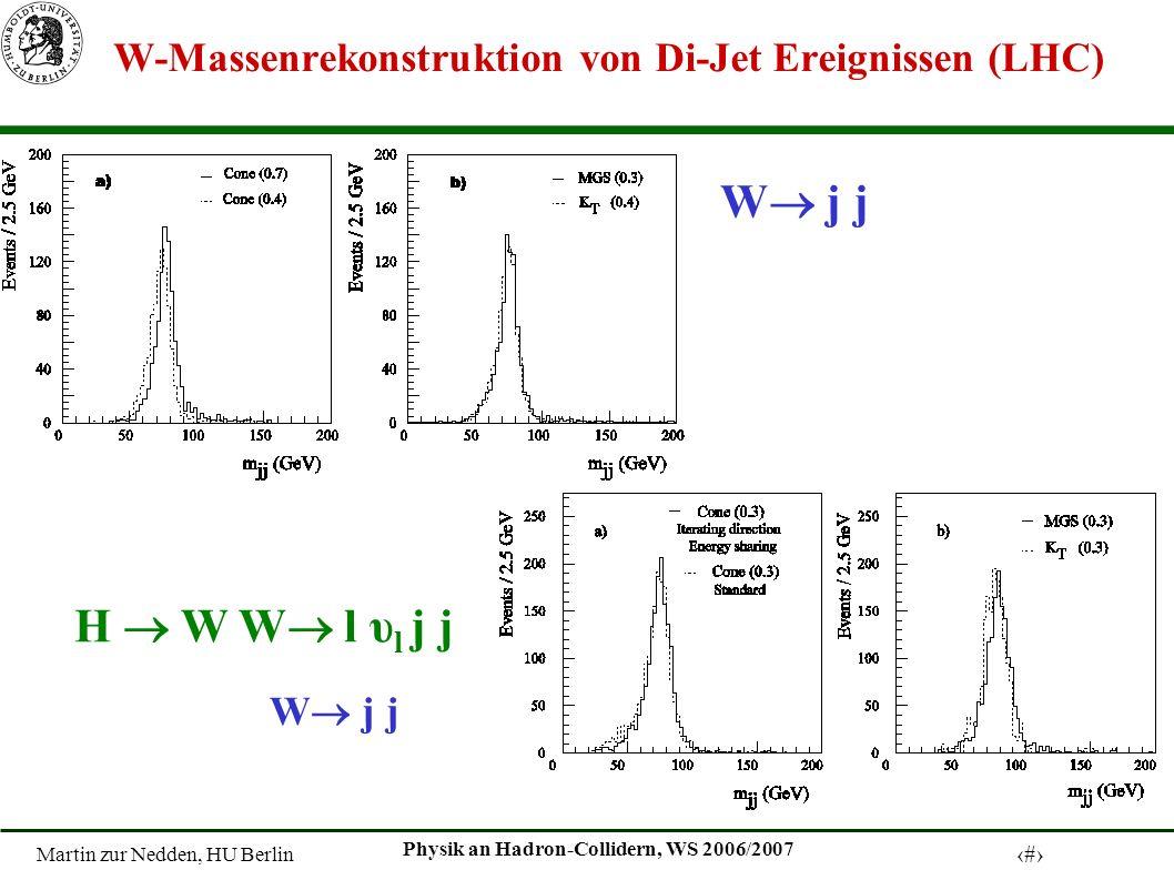 Martin zur Nedden, HU Berlin 15 Physik an Hadron-Collidern, WS 2006/2007 W-Massenrekonstruktion von Di-Jet Ereignissen (LHC) W j j H W W l υ l j j W j j