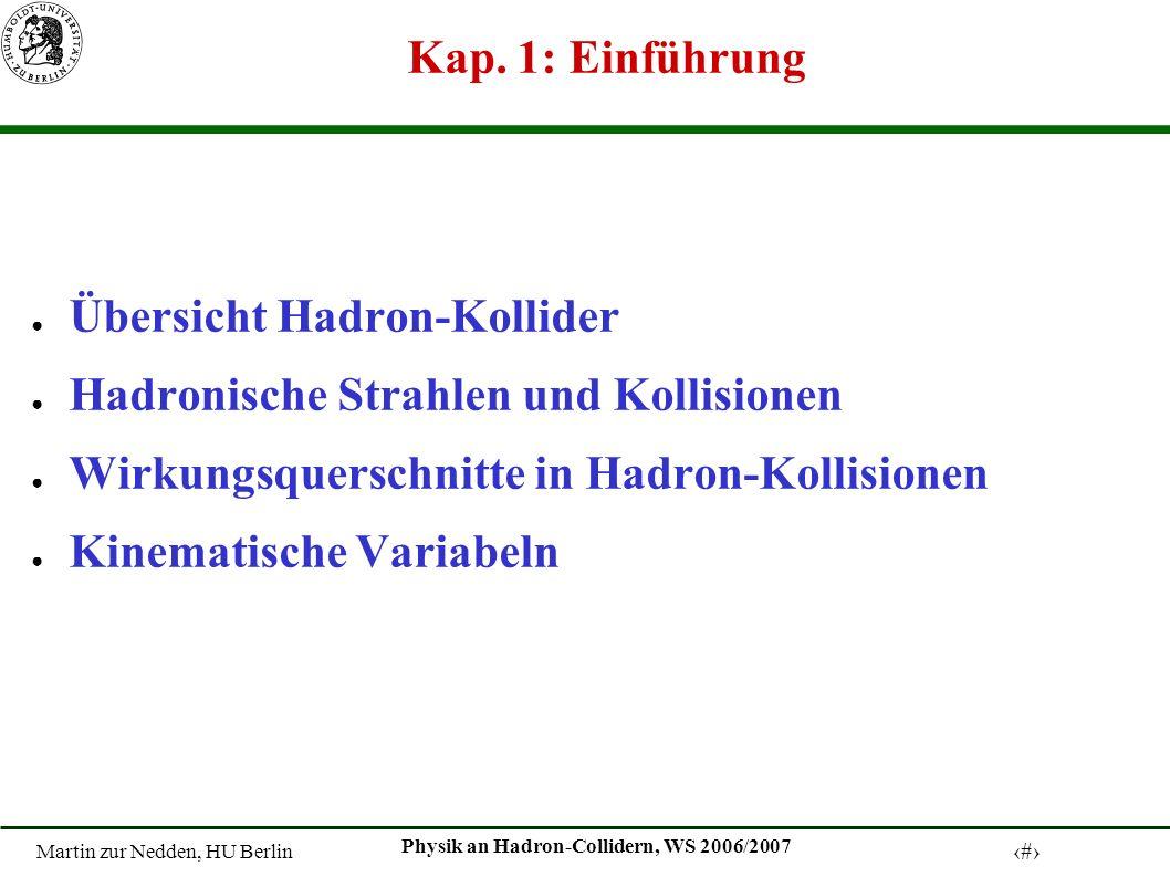 Martin zur Nedden, HU Berlin 1 Physik an Hadron-Collidern, WS 2006/2007 Kap. 1: Einführung Übersicht Hadron-Kollider Hadronische Strahlen und Kollisio