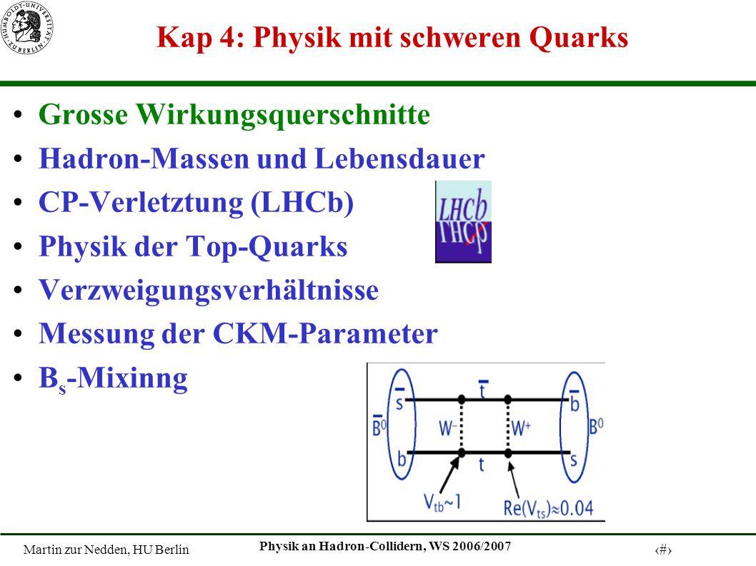Martin zur Nedden, HU Berlin 1 Physik an Hadron-Collidern, WS 2006/2007 Kap 4: Physik mit schweren Quarks Grosse Wirkungsquerschnitte Hadron-Massen und Lebensdauer CP-Verletztung (LHCb) Physik der Top-Quarks Verzweigungsverhältnisse Messung der CKM-Parameter B s -Mixinng
