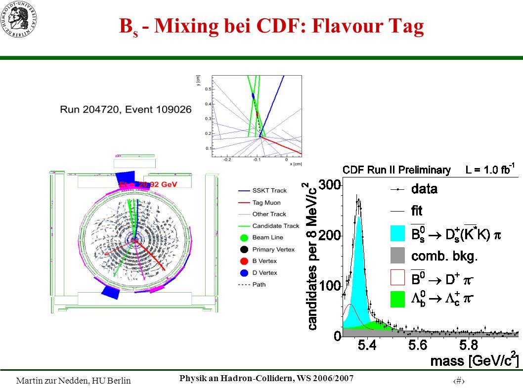 Martin zur Nedden, HU Berlin 11 Physik an Hadron-Collidern, WS 2006/2007 B s - Mixing bei CDF: Flavour Tag