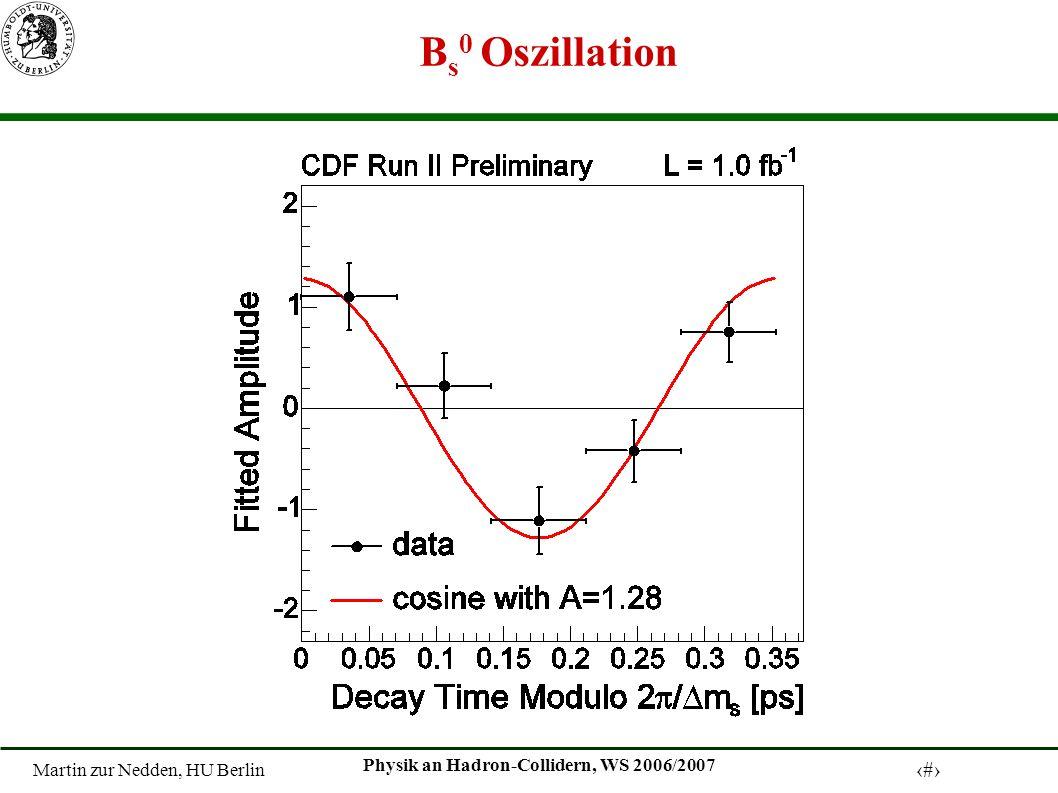 Martin zur Nedden, HU Berlin 12 Physik an Hadron-Collidern, WS 2006/2007 B s 0 Oszillation