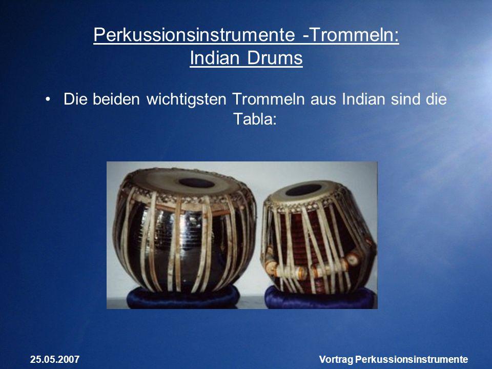 25.05.2007Vortrag Perkussionsinstrumente Perkussionsinstrumente -Trommeln: Indian Drums Die beiden wichtigsten Trommeln aus Indian sind die Tabla: