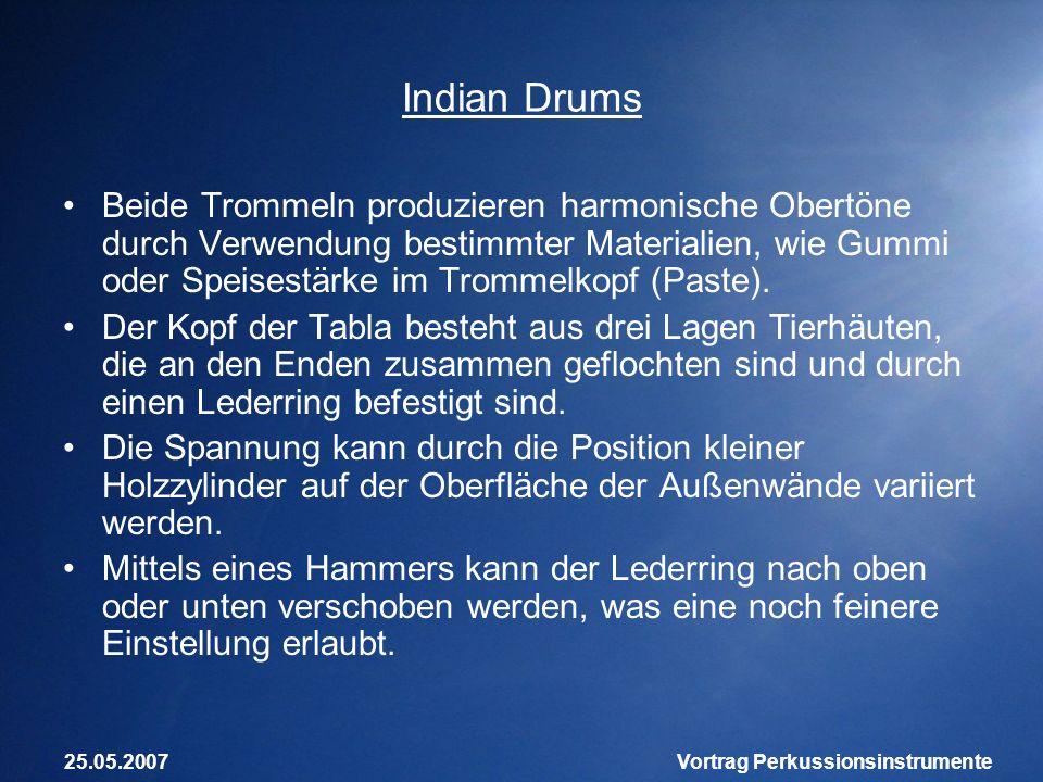 25.05.2007Vortrag Perkussionsinstrumente Indian Drums Beide Trommeln produzieren harmonische Obertöne durch Verwendung bestimmter Materialien, wie Gum