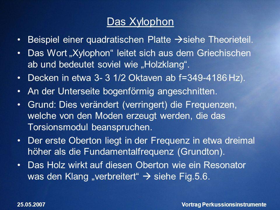 25.05.2007Vortrag Perkussionsinstrumente Das Xylophon Beispiel einer quadratischen Platte siehe Theorieteil. Das Wort Xylophon leitet sich aus dem Gri