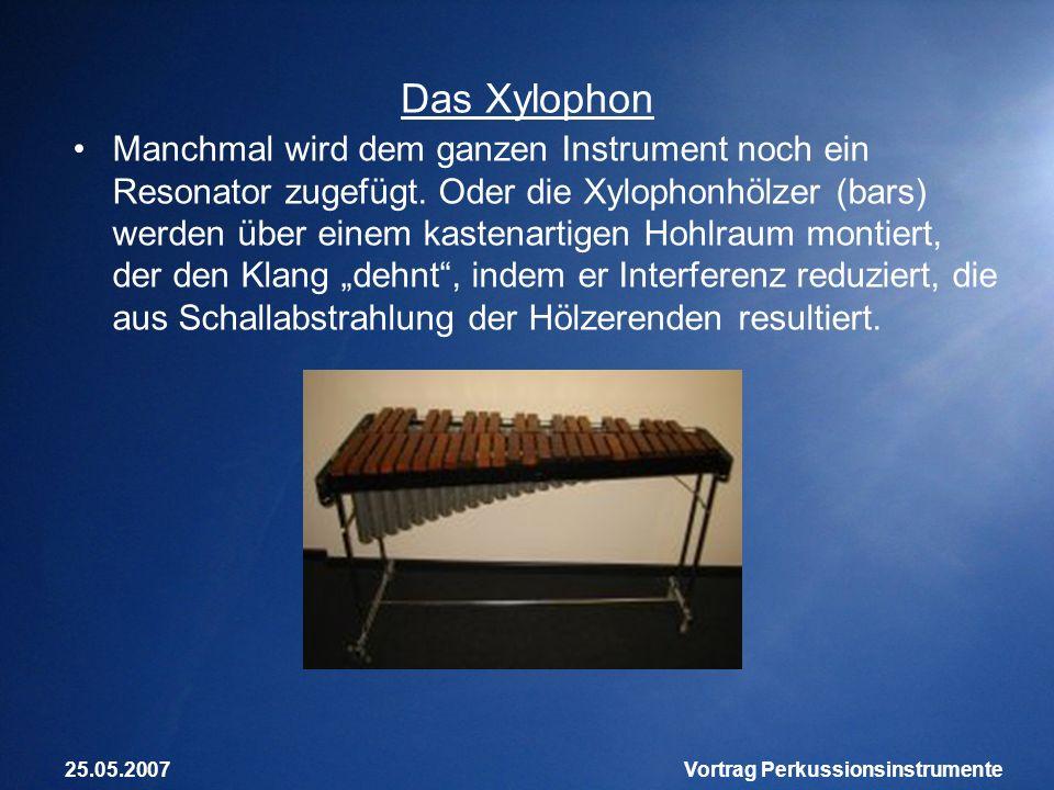 25.05.2007Vortrag Perkussionsinstrumente Das Xylophon Manchmal wird dem ganzen Instrument noch ein Resonator zugefügt. Oder die Xylophonhölzer (bars)