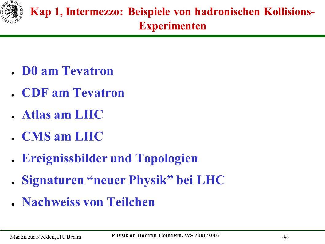 Martin zur Nedden, HU Berlin 1 Physik an Hadron-Collidern, WS 2006/2007 Kap 1, Intermezzo: Beispiele von hadronischen Kollisions- Experimenten D0 am Tevatron CDF am Tevatron Atlas am LHC CMS am LHC Ereignissbilder und Topologien Signaturen neuer Physik bei LHC Nachweiss von Teilchen