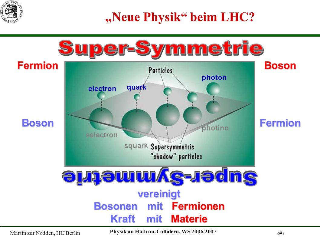 Martin zur Nedden, HU Berlin 16 Physik an Hadron-Collidern, WS 2006/2007 electron selectron quark squark photon photino vereinigt Bosonen mit Fermionen Kraft mit Materie FermionBosonBosonFermion Neue Physik beim LHC