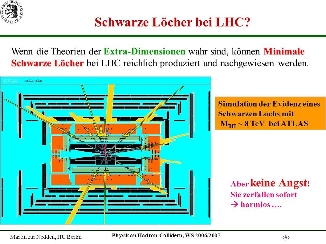 Martin zur Nedden, HU Berlin 18 Physik an Hadron-Collidern, WS 2006/2007 Simulation der Evidenz eines Schwarzen Lochs mit M BH ~ 8 TeV bei ATLAS Minimale Wenn die Theorien der Extra-Dimensionen wahr sind, können Minimale Schwarze Löcher Schwarze Löcher bei LHC reichlich produziert und nachgewiesen werden.