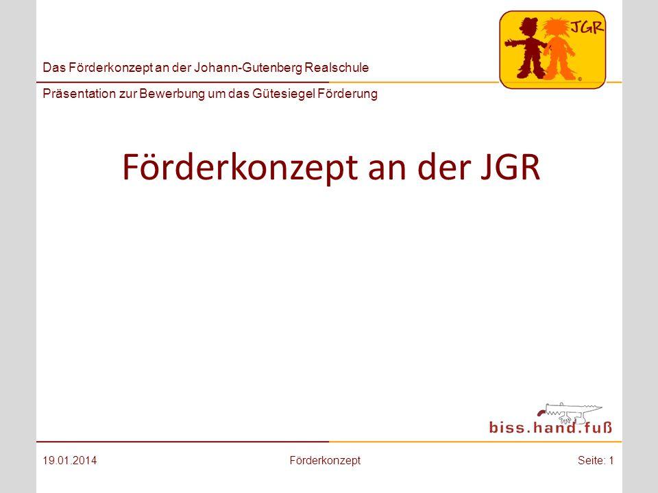 Das Förderkonzept an der Johann-Gutenberg Realschule Präsentation zur Bewerbung um das Gütesiegel Förderung Förderkonzept an der JGR 19.01.2014FörderkonzeptSeite: 1