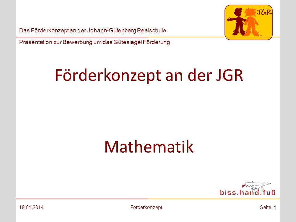 Das Förderkonzept an der Johann-Gutenberg Realschule Präsentation zur Bewerbung um das Gütesiegel Förderung Förderkonzept an der JGR 19.01.2014FörderkonzeptSeite: 1 Mathematik