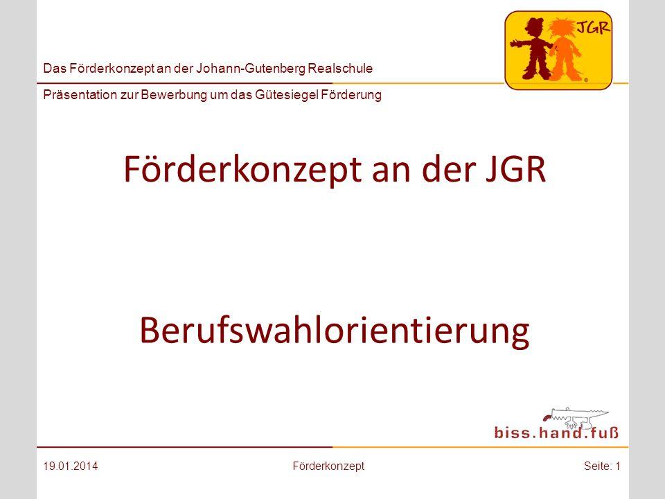 Das Förderkonzept an der Johann-Gutenberg Realschule Präsentation zur Bewerbung um das Gütesiegel Förderung Förderkonzept an der JGR 19.01.2014FörderkonzeptSeite: 1 Berufswahlorientierung