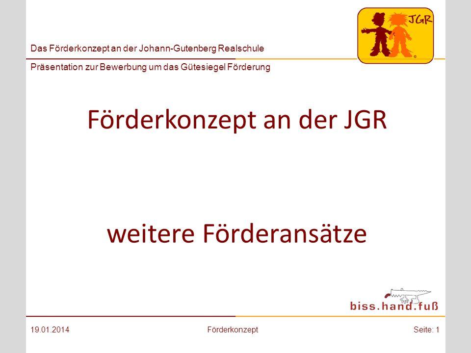 Das Förderkonzept an der Johann-Gutenberg Realschule Präsentation zur Bewerbung um das Gütesiegel Förderung Förderkonzept an der JGR 19.01.2014FörderkonzeptSeite: 1 weitere Förderansätze