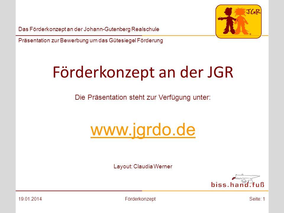 Das Förderkonzept an der Johann-Gutenberg Realschule Präsentation zur Bewerbung um das Gütesiegel Förderung Förderkonzept an der JGR 19.01.2014FörderkonzeptSeite: 1 Die Präsentation steht zur Verfügung unter: www.jgrdo.de Layout: Claudia Werner