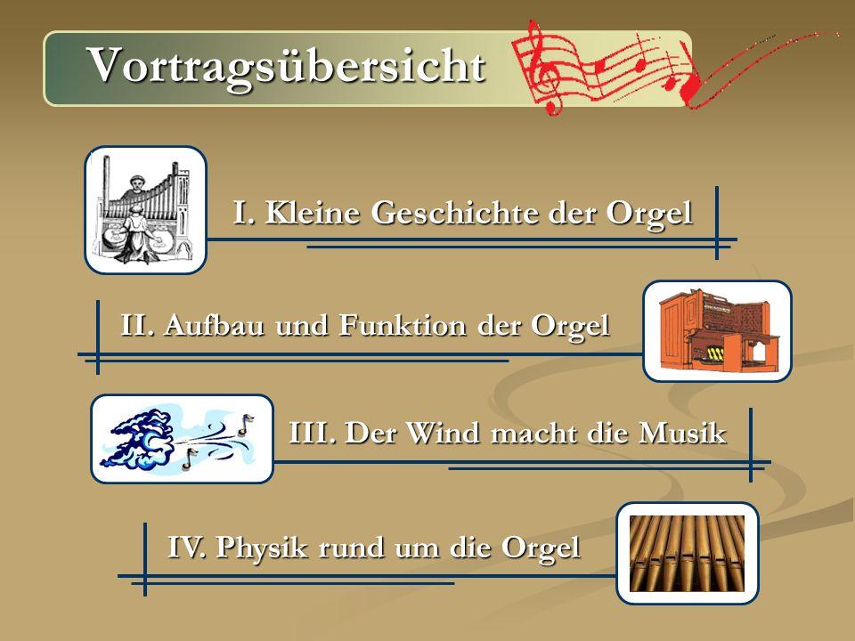 Vortragsübersicht I. Kleine Geschichte der Orgel II. Aufbau und Funktion der Orgel III. Der Wind macht die Musik IV. Physik rund um die Orgel