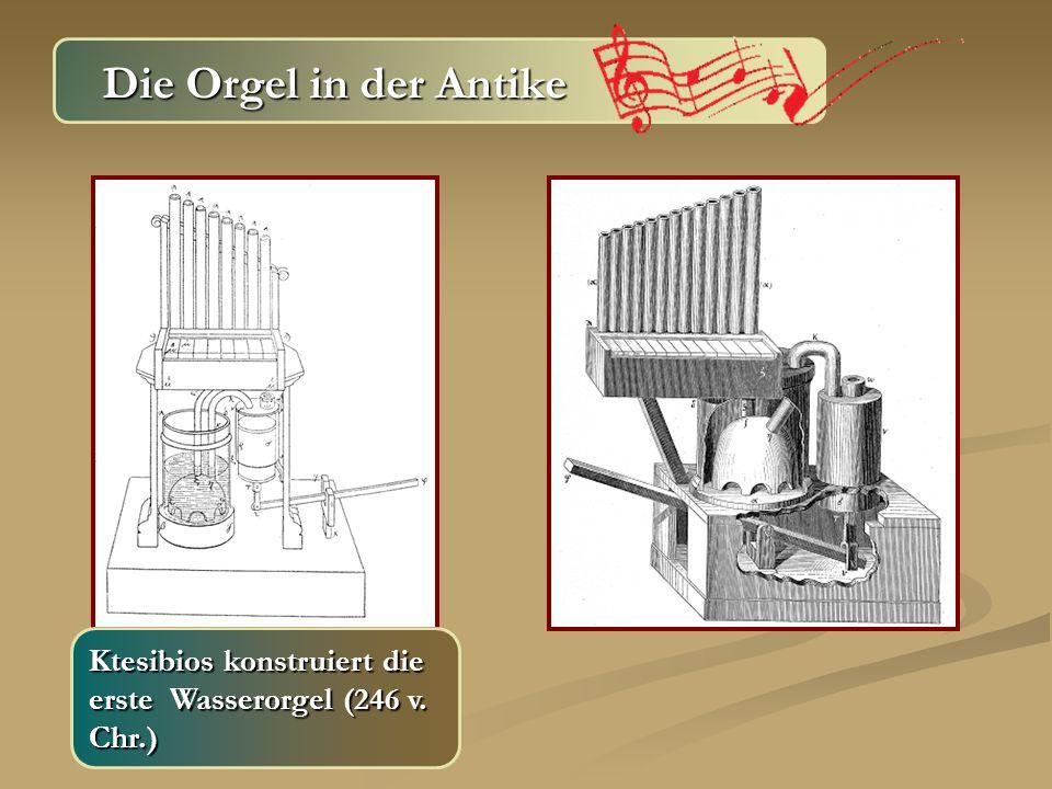 Die Orgel in der Antike Die Orgel in der Antike Ktesibios konstruiert die erste Wasserorgel (246 v. Chr.)