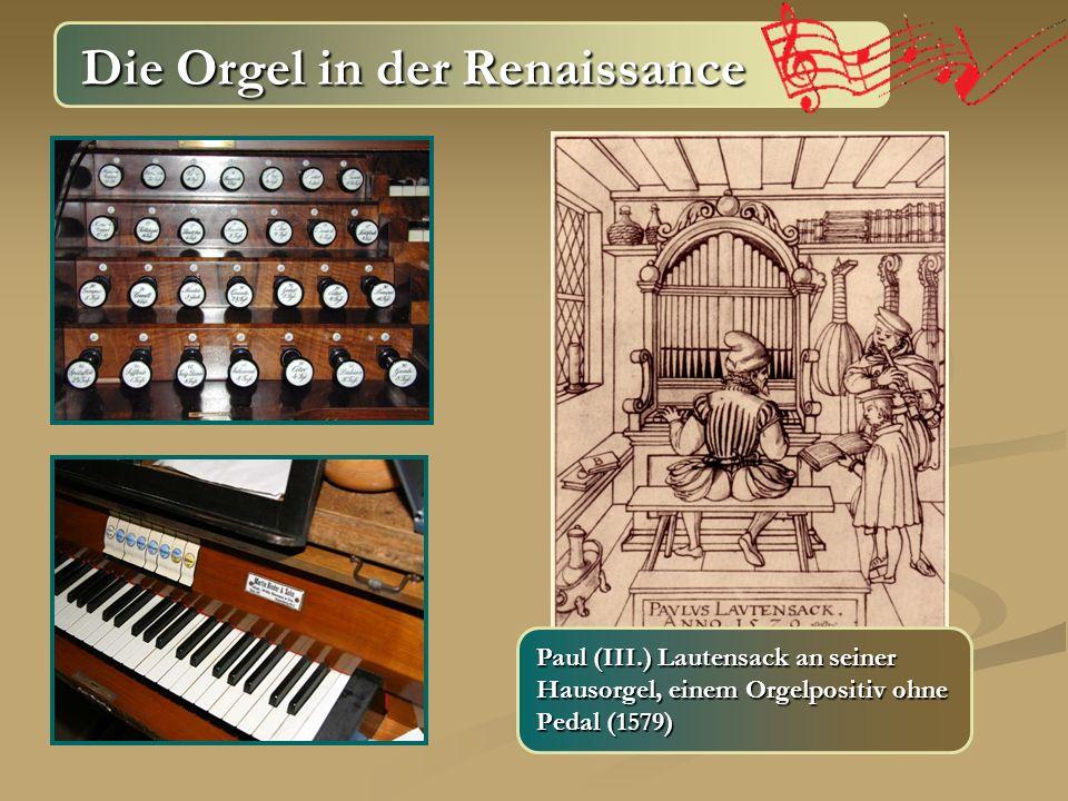 Die Orgel in der Renaissance Die Orgel in der Renaissance Paul (III.) Lautensack an seiner Hausorgel, einem Orgelpositiv ohne Pedal (1579)