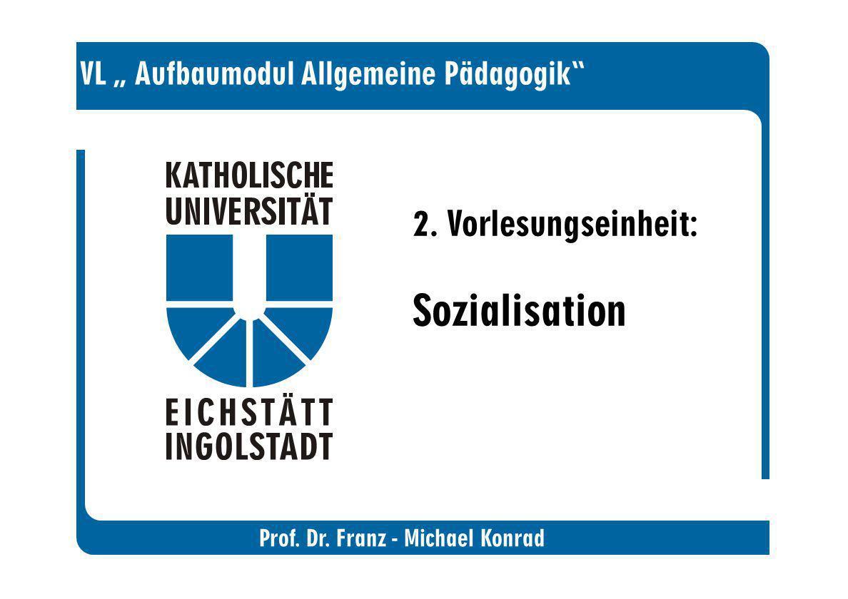 Prof. Dr. Franz - Michael Konrad VL Aufbaumodul Allgemeine Pädagogik 2. Vorlesungseinheit: Sozialisation