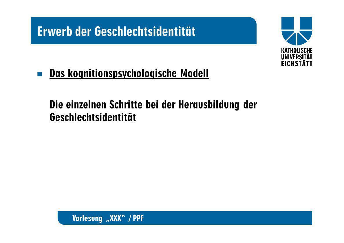 Vorlesung XXX / PPF Erwerb der Geschlechtsidentität Das kognitionspsychologische Modell Die einzelnen Schritte bei der Herausbildung der Geschlechtsid