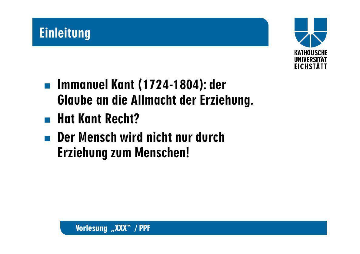Vorlesung XXX / PPF Einleitung Immanuel Kant (1724-1804): der Glaube an die Allmacht der Erziehung. Hat Kant Recht? Der Mensch wird nicht nur durch Er