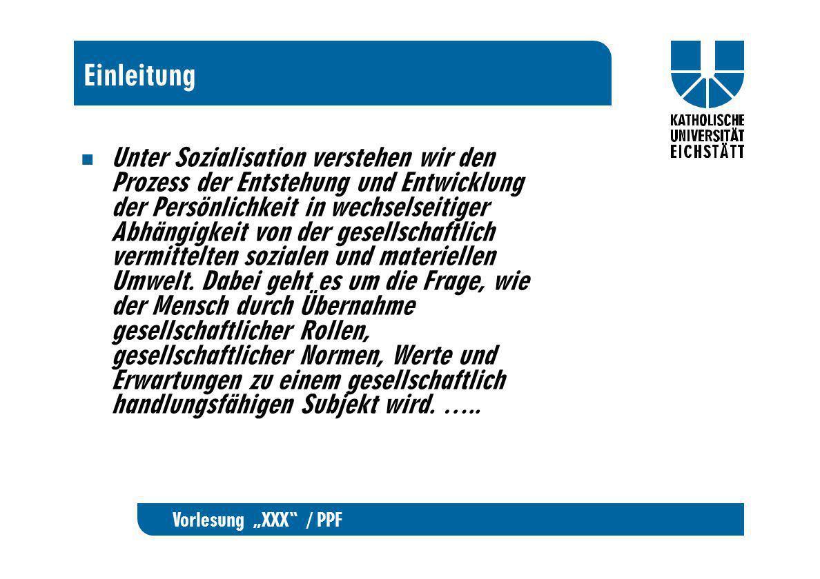 Vorlesung XXX / PPF Einleitung Unter Sozialisation verstehen wir den Prozess der Entstehung und Entwicklung der Persönlichkeit in wechselseitiger Abhä