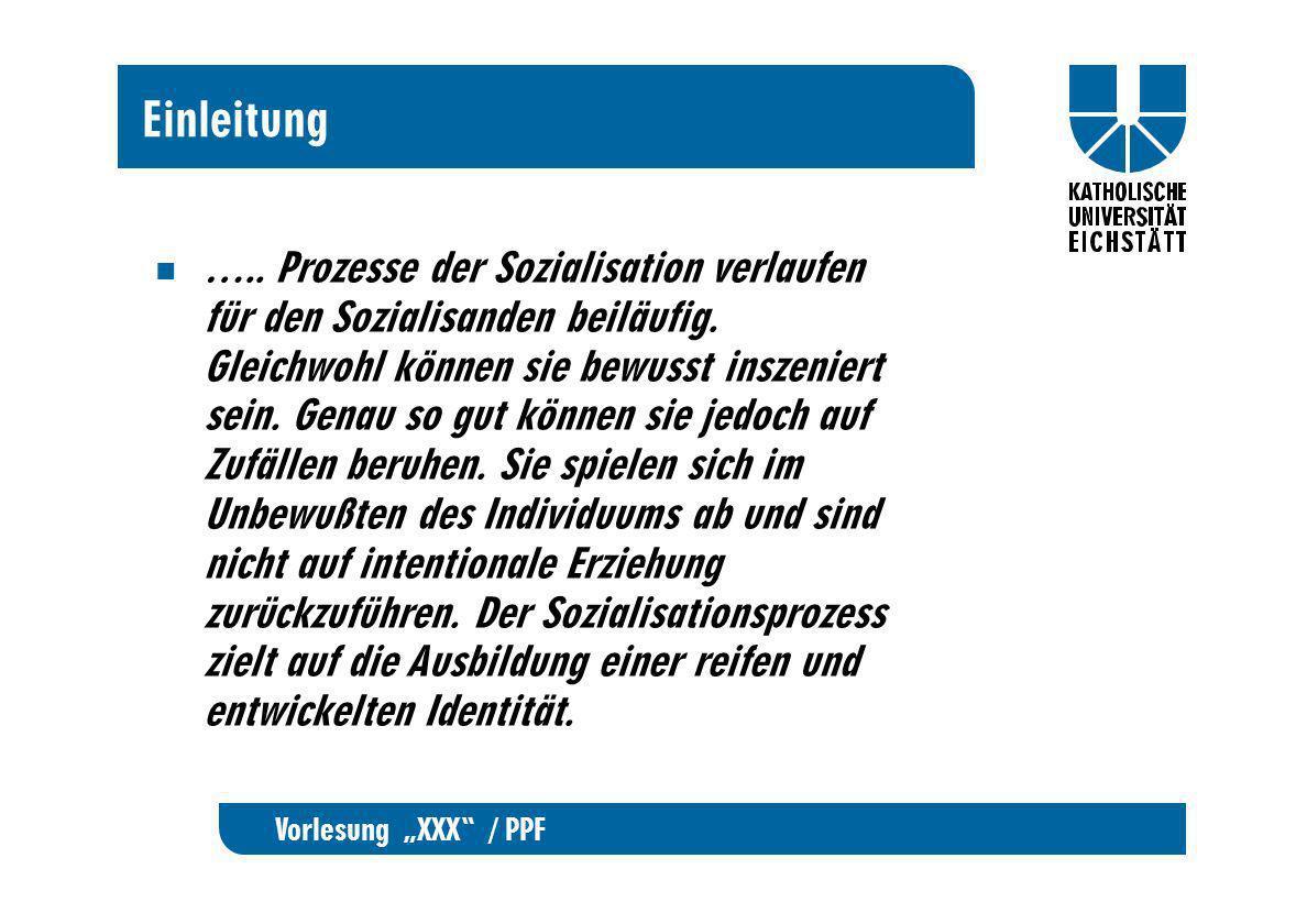 Vorlesung XXX / PPF Einleitung ….. Prozesse der Sozialisation verlaufen für den Sozialisanden beiläufig. Gleichwohl können sie bewusst inszeniert sein