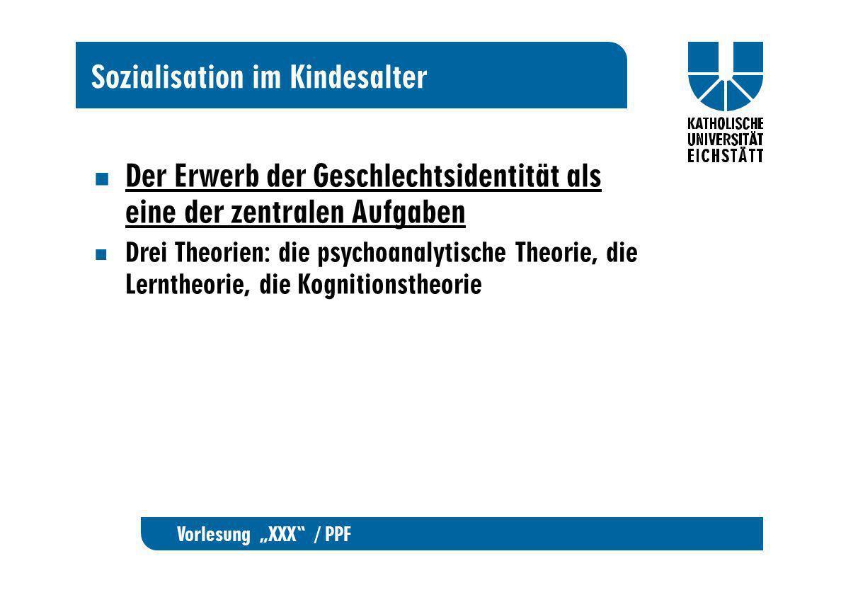Vorlesung XXX / PPF Sozialisation im Kindesalter Der Erwerb der Geschlechtsidentität als eine der zentralen Aufgaben Drei Theorien: die psychoanalytis