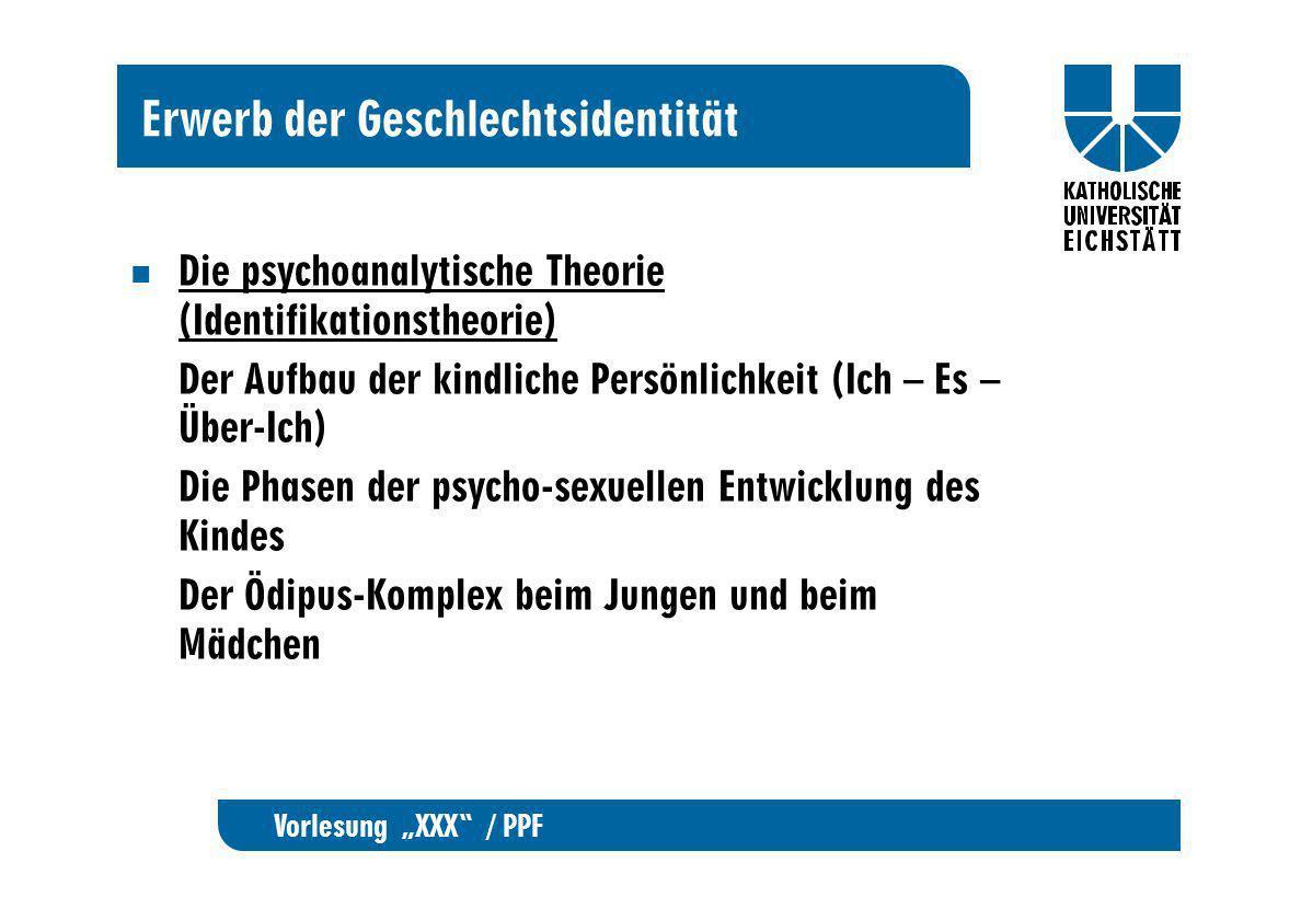 Vorlesung XXX / PPF Erwerb der Geschlechtsidentität Die psychoanalytische Theorie (Identifikationstheorie) Der Aufbau der kindliche Persönlichkeit (Ic