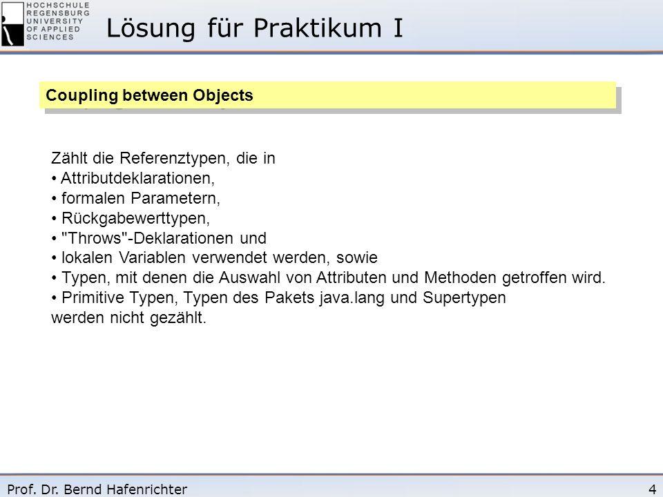 4Prof. Dr. Bernd Hafenrichter Lösung für Praktikum I Coupling between Objects Zählt die Referenztypen, die in Attributdeklarationen, formalen Paramete