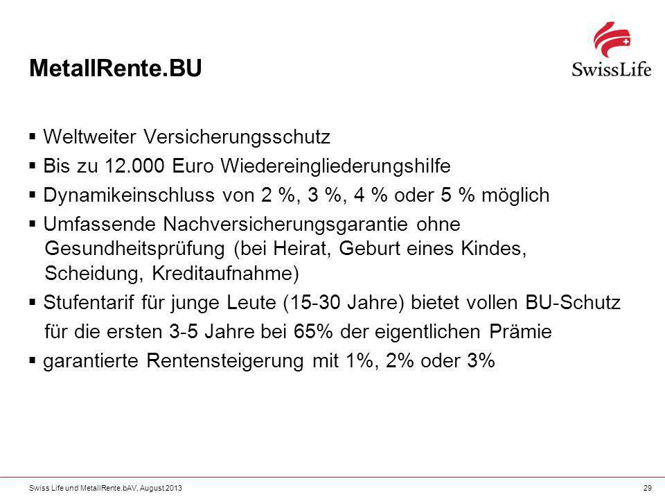 Swiss Life und MetallRente.bAV, August 201329 MetallRente.BU Weltweiter Versicherungsschutz Bis zu 12.000 Euro Wiedereingliederungshilfe Dynamikeinsch