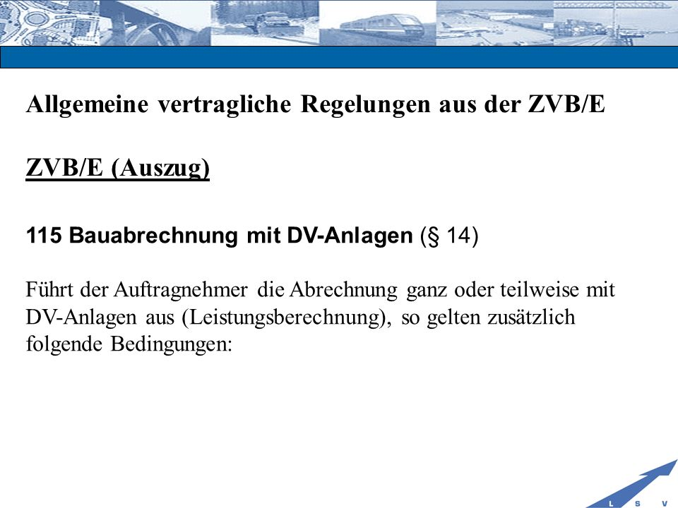 Allgemeine vertragliche Regelungen aus der ZVB/E ZVB/E (Auszug) 115 Bauabrechnung mit DV-Anlagen (§ 14) 115.1 Rechenverfahren/DV-Programme: Die verwendeten DV-Programme müssen den in der Sammlung der Regelungen für die elektronische Bauabrechnung (Sammlung REB) enthaltenen Allgemeinen Bedingungen (REB-Allg.) und Verfahrensbeschreibungen(REB-VB) entsprechen.