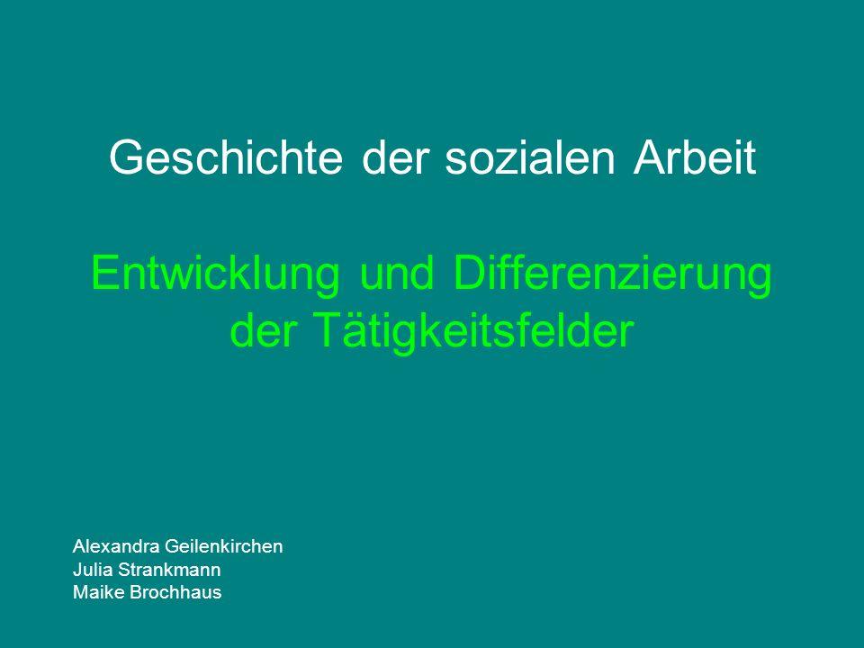 Geschichte der sozialen Arbeit Entwicklung und Differenzierung der Tätigkeitsfelder Alexandra Geilenkirchen Julia Strankmann Maike Brochhaus