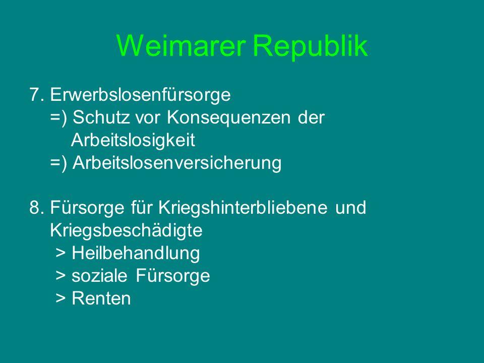 Weimarer Republik 7. Erwerbslosenfürsorge =) Schutz vor Konsequenzen der Arbeitslosigkeit =) Arbeitslosenversicherung 8. Fürsorge für Kriegshinterblie