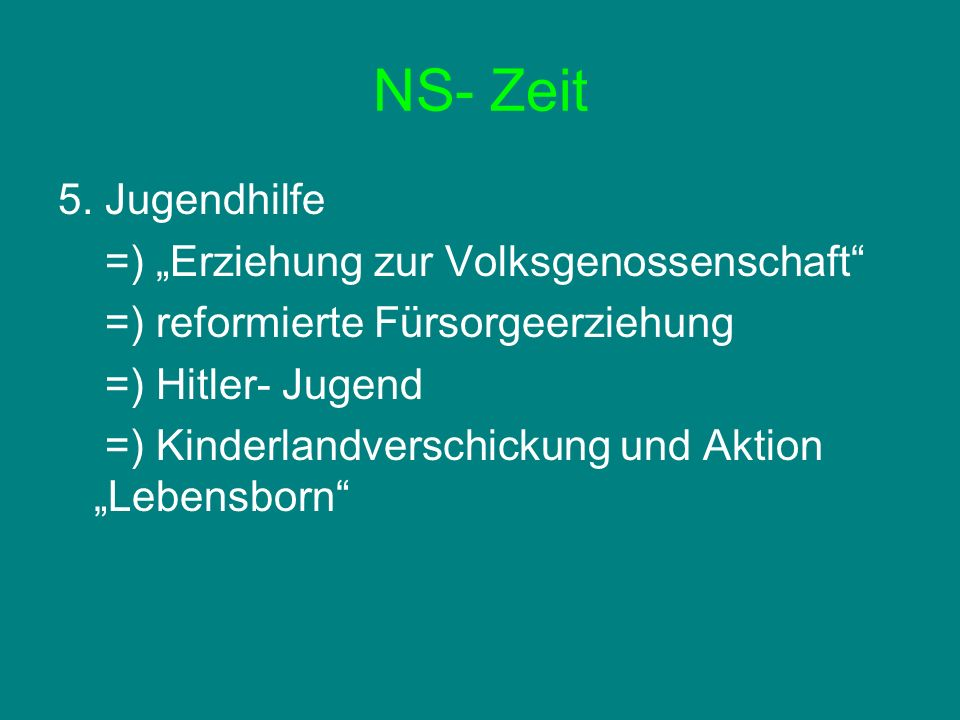 NS- Zeit 5. Jugendhilfe =) Erziehung zur Volksgenossenschaft =) reformierte Fürsorgeerziehung =) Hitler- Jugend =) Kinderlandverschickung und Aktion L