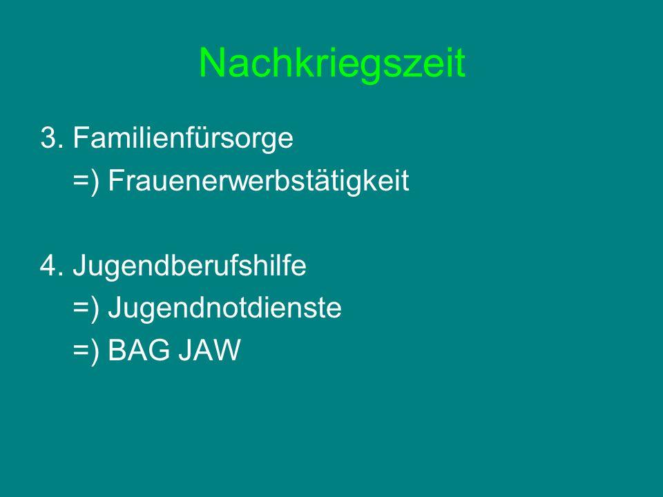 Nachkriegszeit 3. Familienfürsorge =) Frauenerwerbstätigkeit 4. Jugendberufshilfe =) Jugendnotdienste =) BAG JAW