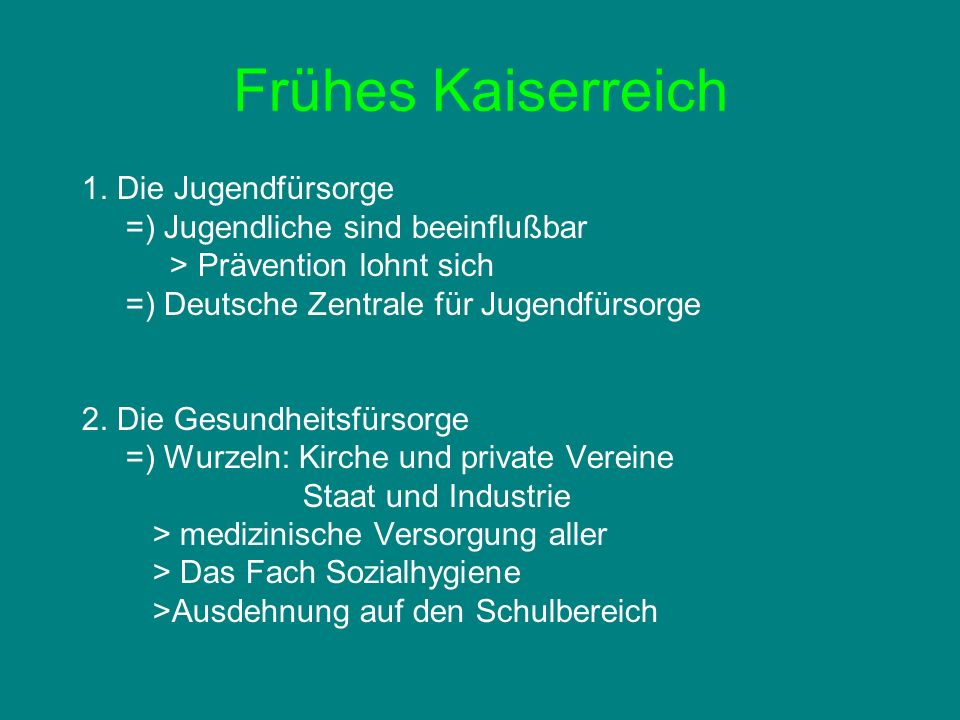 Frühes Kaiserreich 1. Die Jugendfürsorge =) Jugendliche sind beeinflußbar > Prävention lohnt sich =) Deutsche Zentrale für Jugendfürsorge 2. Die Gesun