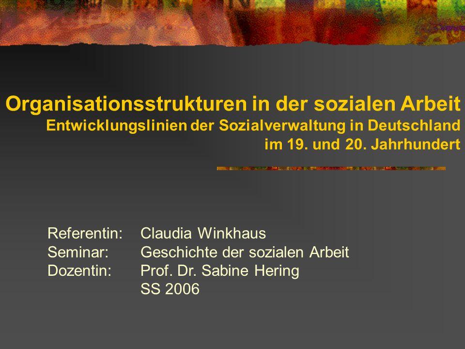 Organisationsstrukturen in der sozialen Arbeit Entwicklungslinien der Sozialverwaltung in Deutschland im 19. und 20. Jahrhundert Referentin:Claudia Wi