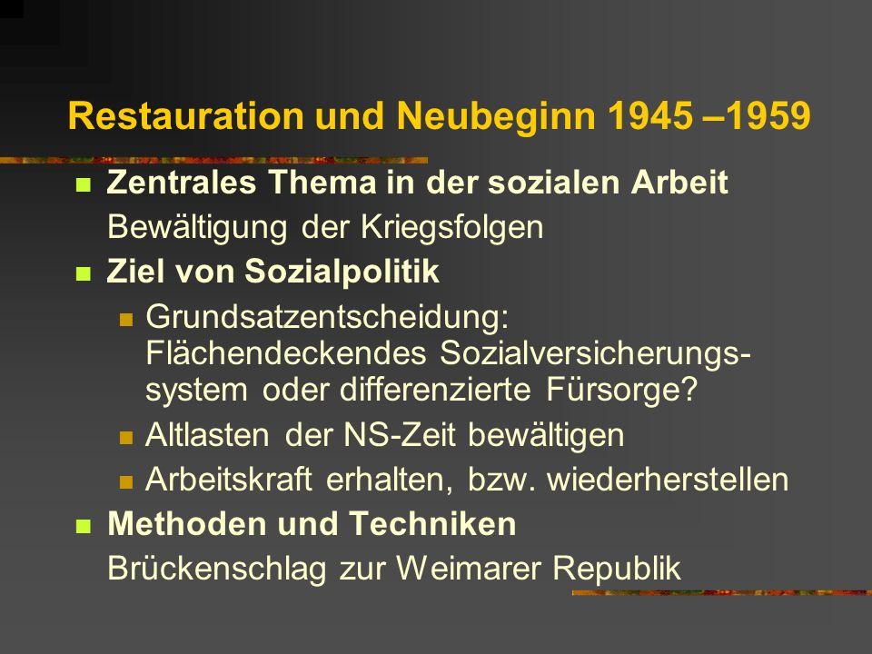 Restauration und Neubeginn 1945 –1959 Zentrales Thema in der sozialen Arbeit Bewältigung der Kriegsfolgen Ziel von Sozialpolitik Grundsatzentscheidung: Flächendeckendes Sozialversicherungs- system oder differenzierte Fürsorge.