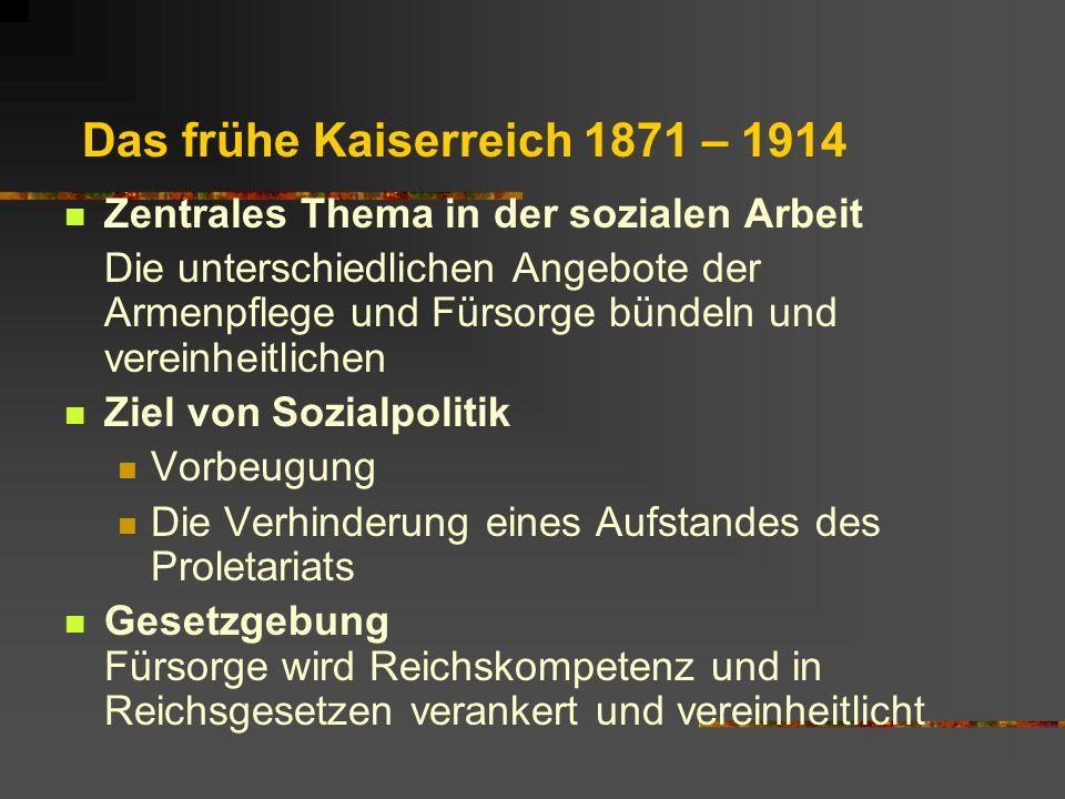 Das frühe Kaiserreich 1871 – 1914 Zentrales Thema in der sozialen Arbeit Die unterschiedlichen Angebote der Armenpflege und Fürsorge bündeln und verei