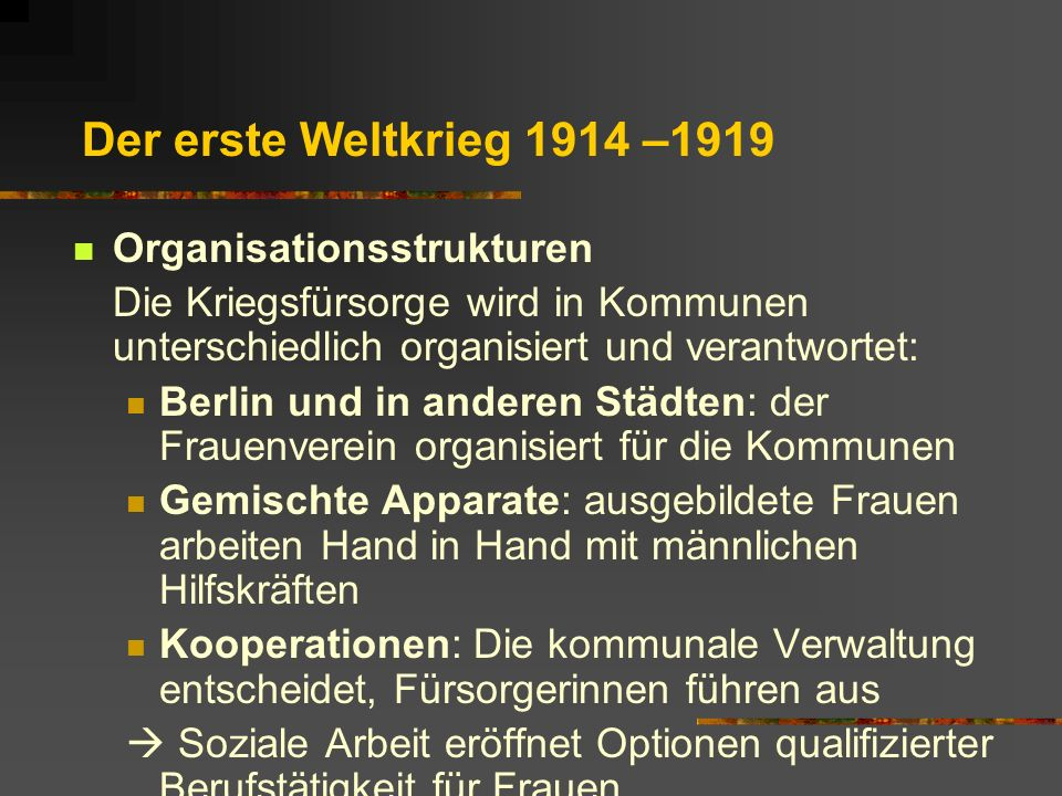 Der erste Weltkrieg 1914 –1919 Organisationsstrukturen Die Kriegsfürsorge wird in Kommunen unterschiedlich organisiert und verantwortet: Berlin und in