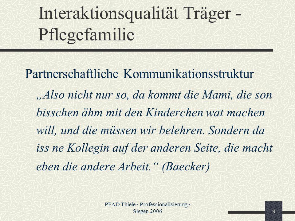 PFAD Thiele - Professionalisierung - Siegen 20063 Interaktionsqualität Träger - Pflegefamilie Partnerschaftliche Kommunikationsstruktur Also nicht nur