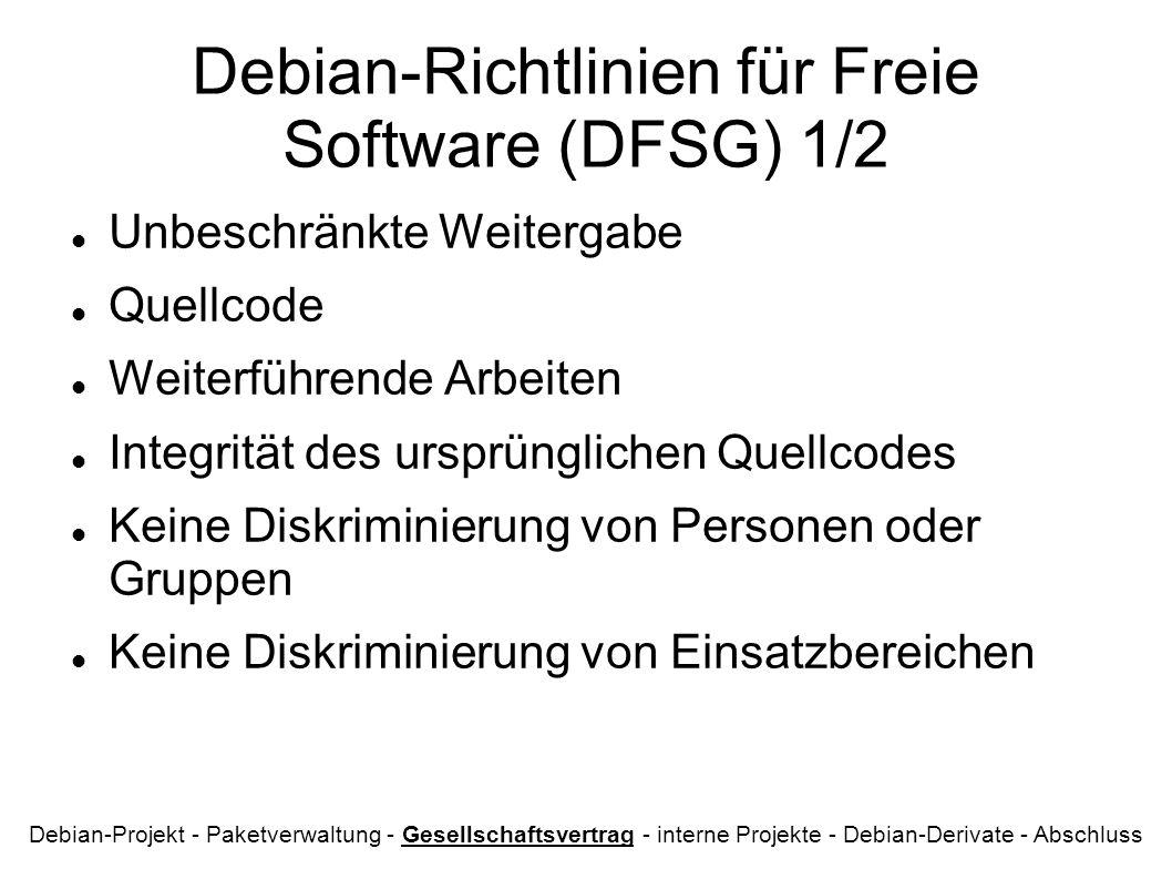 Debian-Richtlinien für Freie Software (DFSG) 1/2 Unbeschränkte Weitergabe Quellcode Weiterführende Arbeiten Integrität des ursprünglichen Quellcodes Keine Diskriminierung von Personen oder Gruppen Keine Diskriminierung von Einsatzbereichen Debian-Projekt - Paketverwaltung - Gesellschaftsvertrag - interne Projekte - Debian-Derivate - Abschluss