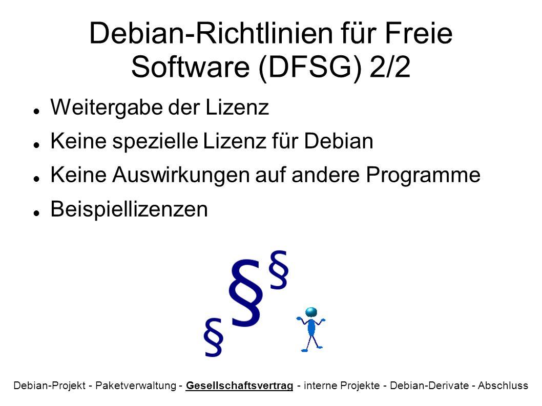 Debian-Richtlinien für Freie Software (DFSG) 2/2 Weitergabe der Lizenz Keine spezielle Lizenz für Debian Keine Auswirkungen auf andere Programme Beispiellizenzen Debian-Projekt - Paketverwaltung - Gesellschaftsvertrag - interne Projekte - Debian-Derivate - Abschluss
